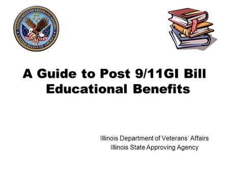 A Guide to Post 9/11GI Bill Educational Benefits Illinois Department of Veterans' Affairs Illinois State Approving Agency.