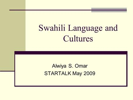 Swahili Language and Cultures Alwiya S. Omar STARTALK May 2009.