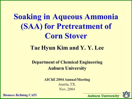 Biomass Refining CAFI Auburn University Soaking in Aqueous Ammonia (SAA) for Pretreatment of Corn Stover Tae Hyun Kim and Y. Y. Lee Department of Chemical.