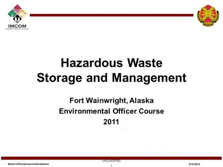 Hazardous Waste Storage and Management Fort Wainwright, Alaska Environmental Officer Course 2011 Name//office/phone/email address UNCLASSIFIED 5/18/2015.