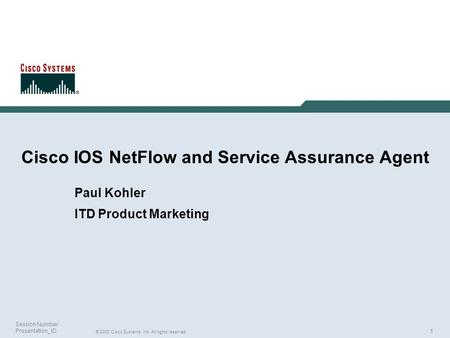 1 © 2003 Cisco Systems, Inc. All rights reserved. Session Number Presentation_ID Cisco IOS NetFlow and Service Assurance Agent Paul Kohler ITD Product.