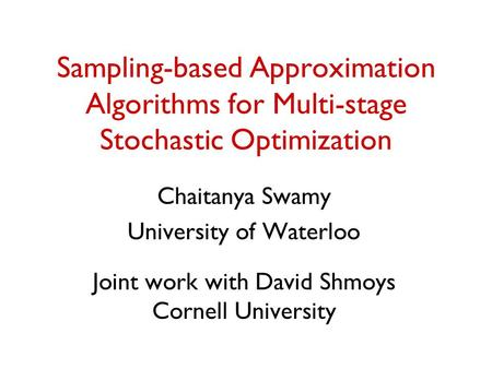 Sampling-based Approximation Algorithms for Multi-stage Stochastic Optimization Chaitanya Swamy University of Waterloo Joint work with David Shmoys Cornell.