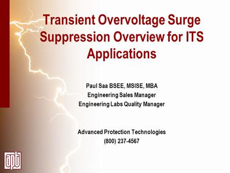 Transient Overvoltage Surge Suppression Overview for ITS Applications Paul Saa BSEE, MSISE, MBA Engineering Sales Manager Engineering Labs Quality Manager.