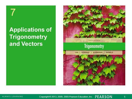 Copyright © 2013, 2009, 2005 Pearson Education, Inc. 1 7 Applications of Trigonometry and Vectors.