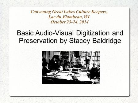 Convening Great Lakes Culture Keepers, Lac du Flambeau, WI October 23-24, 2014 Basic Audio-Visual Digitization and Preservation by Stacey Baldridge.
