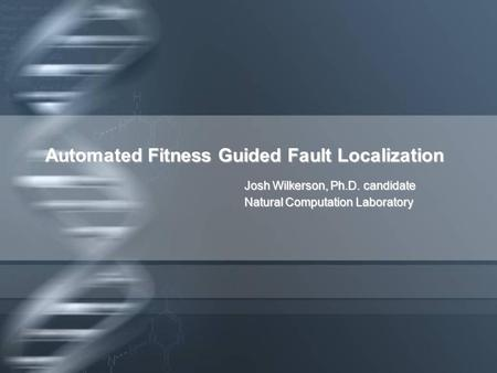 Automated Fitness Guided Fault Localization Josh Wilkerson, Ph.D. candidate Natural Computation Laboratory.