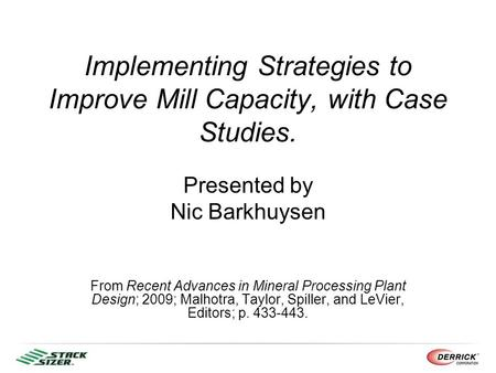 Implementing Strategies to Improve Mill Capacity, with Case Studies. Presented by Nic Barkhuysen From Recent Advances in Mineral Processing Plant Design;