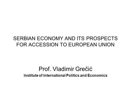 SERBIAN ECONOMY AND ITS PROSPECTS FOR ACCESSION TO EUROPEAN UNION Prof. Vladimir Grečić Institute of International Politics and Economics.