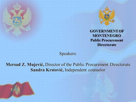 GOVERNMENT OF MONTENEGRO Public Procurement Directorate Speakers: Mersad Z. Mujević, Director of the Public Procurement Directorate Sandra Krstović, Independent.