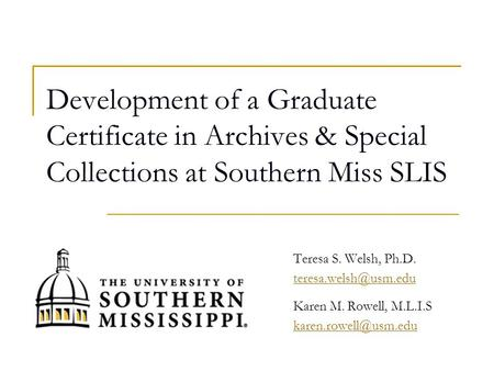 Development of a Graduate Certificate in Archives & Special Collections at Southern Miss SLIS Teresa S. Welsh, Ph.D. Karen M. Rowell,