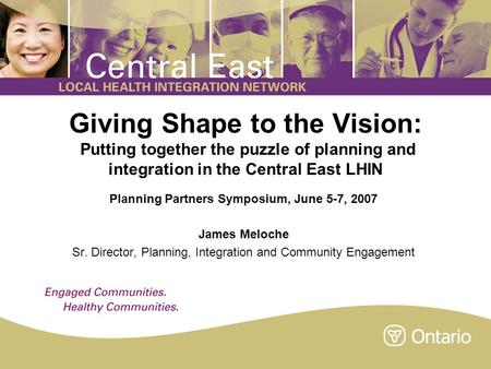 Giving Shape to the Vision: Putting together the puzzle of planning and integration in the Central East LHIN Planning Partners Symposium, June 5-7, 2007.