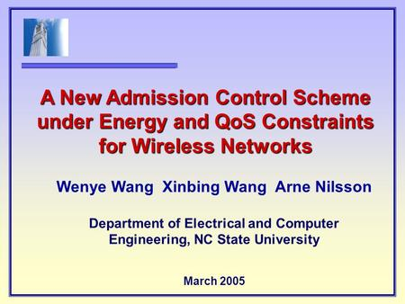 Wenye Wang Xinbing Wang Arne Nilsson Department of Electrical and Computer Engineering, NC State University March 2005 A New Admission Control Scheme under.
