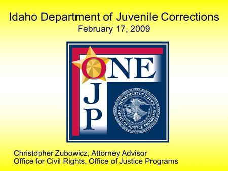 Idaho Department of Juvenile Corrections February 17, 2009 Christopher Zubowicz, Attorney Advisor Office for Civil Rights, Office of Justice Programs.