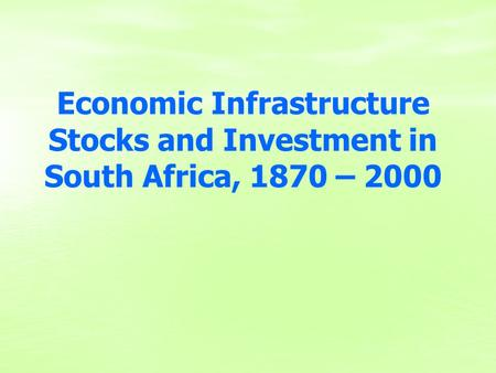 Economic Infrastructure Stocks and Investment in South Africa, 1870 – 2000.