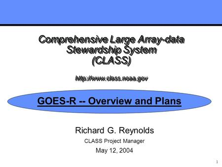 1 Comprehensive Large Array-data Stewardship System (CLASS)  GOES-R -- Overview and Plans Richard G. Reynolds CLASS Project Manager.