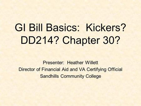 GI Bill Basics: Kickers? DD214? Chapter 30? Presenter: Heather Willett Director of Financial Aid and VA Certifying Official Sandhills Community College.