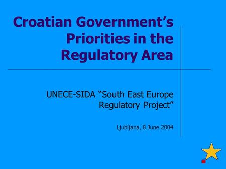 "Croatian Government's Priorities in the Regulatory Area UNECE-SIDA ""South East Europe Regulatory Project"" Ljubljana, 8 June 2004."
