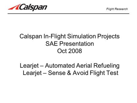 Calspan In-Flight Simulation Projects SAE Presentation Oct 2008 Learjet – Automated Aerial Refueling Learjet – Sense & Avoid Flight Test Flight Research.