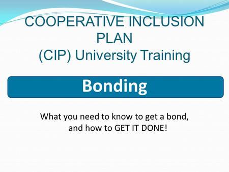COOPERATIVE INCLUSION PLAN (CIP) University Training Bonding What you need to know to get a bond, and how to GET IT DONE!