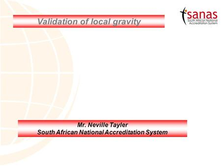 Validation of local gravity Mr. Neville Tayler South African National Accreditation System.