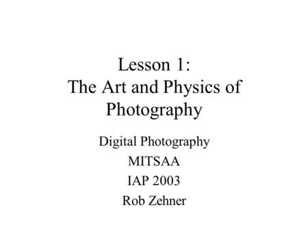 Lesson 1: The Art and Physics of Photography Digital Photography MITSAA IAP 2003 Rob Zehner.