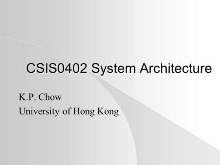 CSIS0402 System Architecture K.P. Chow University of Hong Kong.