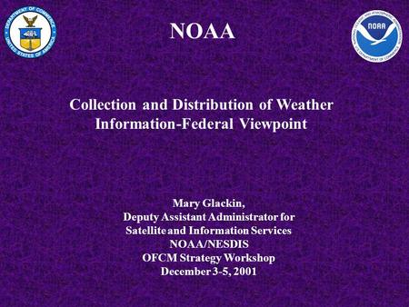 NOAA Mary Glackin, Deputy Assistant Administrator for Satellite and Information Services NOAA/NESDIS OFCM Strategy Workshop December 3-5, 2001 Collection.