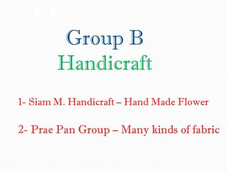 Group B Handicraft 1- Siam M. Handicraft – Hand Made Flower 2- Prae Pan Group – Many kinds of fabric.