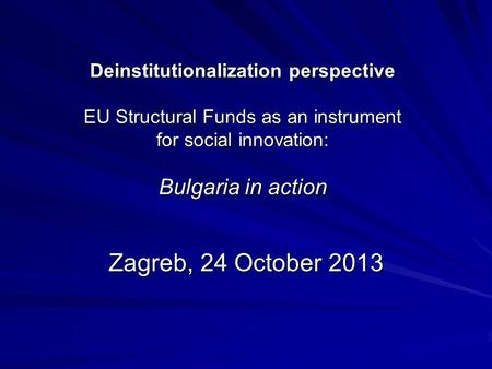 Deinstitutionalization perspective EU Structural Funds as an instrument for social innovation: Bulgaria in action Zagreb, 24 October 2013.