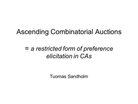 Ascending Combinatorial Auctions = a restricted form of preference elicitation in CAs Tuomas Sandholm.