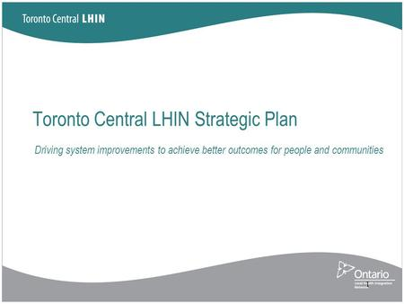 Toronto Central LHIN Strategic Plan 1 Driving system improvements to achieve better outcomes for people and communities.