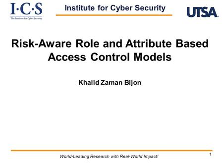 1 Risk-Aware Role and Attribute Based Access Control Models Khalid Zaman Bijon World-Leading Research with Real-World Impact! Institute for Cyber Security.