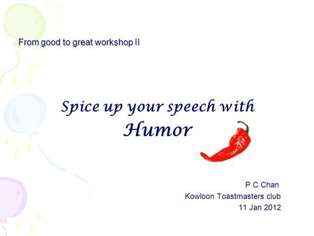From good to great workshop II Spice up your speech with Humor P C Chan Kowloon Toastmasters club 11 Jan 2012.