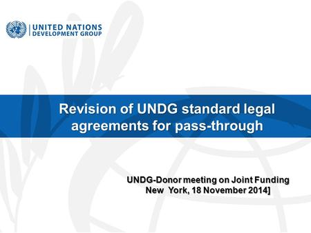 Revision of UNDG standard legal agreements for pass-through UNDG-Donor meeting on Joint Funding New York, 18 November 2014]