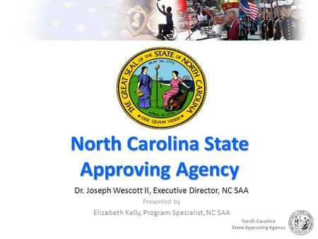 North Carolina State Approving Agency North Carolina State Approving Agency Dr. Joseph Wescott II, Executive Director, NC SAA Presented by Elizabeth Kelly,