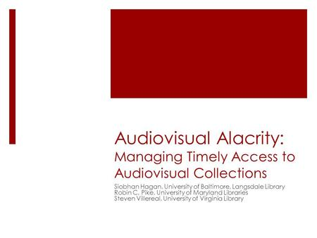 Audiovisual Alacrity: Managing Timely Access to Audiovisual Collections Siobhan Hagan, University of Baltimore, Langsdale Library Robin C. Pike, University.