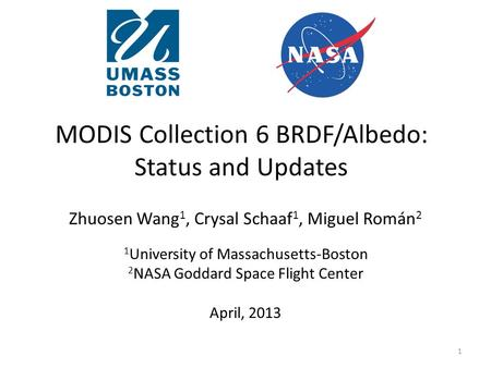 MODIS Collection 6 BRDF/Albedo: Status and Updates Zhuosen Wang 1, Crysal Schaaf 1, Miguel Román 2 1 University of Massachusetts-Boston 2 NASA Goddard.