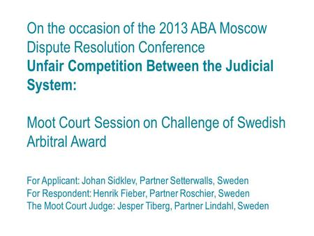 On the occasion of the 2013 ABA Moscow Dispute Resolution Conference Unfair Competition Between the Judicial System: Moot Court Session on Challenge of.