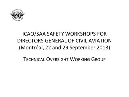 ICAO/SAA SAFETY WORKSHOPS FOR DIRECTORS GENERAL OF CIVIL AVIATION (Montréal, 22 and 29 September 2013) T ECHNICAL O VERSIGHT W ORKING G ROUP.