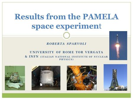 ROBERTA SPARVOLI UNIVERSITY OF ROME TOR VERGATA & INFN (ITALIAN NATIONAL INSTITUTE OF NUCLEAR PHYSICS) Results from the PAMELA space experiment.