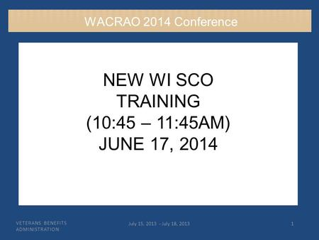 VETERANS BENEFITS ADMINISTRATION July 15, 2013 - July 18, 20131 NEW WI SCO TRAINING (10:45 – 11:45AM) JUNE 17, 2014 WACRAO 2014 Conference.