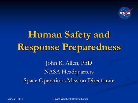 June 21, 2011 Space Weather Enterprise Forum Human Safety and Response Preparedness John R. Allen, PhD NASA Headquarters Space Operations Mission Directorate.