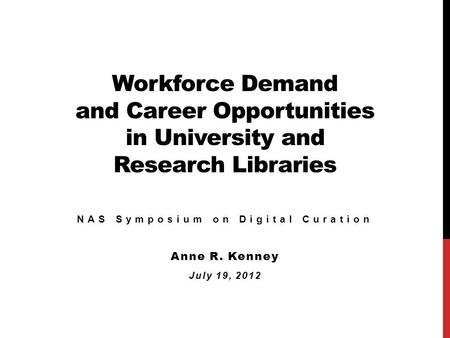 Workforce Demand and Career Opportunities in University and Research Libraries NAS Symposium on Digital Curation Anne R. Kenney July 19, 2012.
