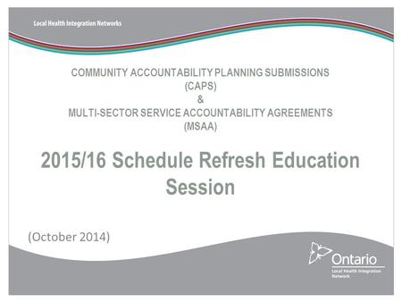 COMMUNITY ACCOUNTABILITY PLANNING SUBMISSIONS (CAPS) & MULTI-SECTOR SERVICE ACCOUNTABILITY AGREEMENTS (MSAA) 2015/16 Schedule Refresh Education Session.
