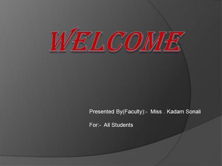Presented By(Faculty):- Miss. Kadam Sonali For:- All Students.