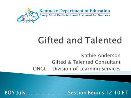 Kathie Anderson Gifted & Talented Consultant ONGL - Division of Learning Services BOY July…………………….Session Begins 12:10 ET.