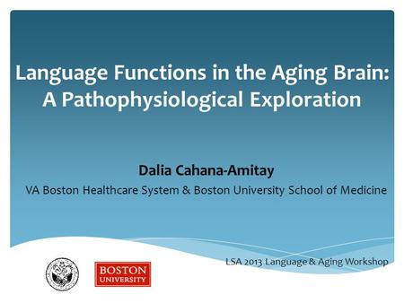 Language Functions in the Aging Brain: A Pathophysiological Exploration Dalia Cahana-Amitay VA Boston Healthcare System & Boston University School of Medicine.