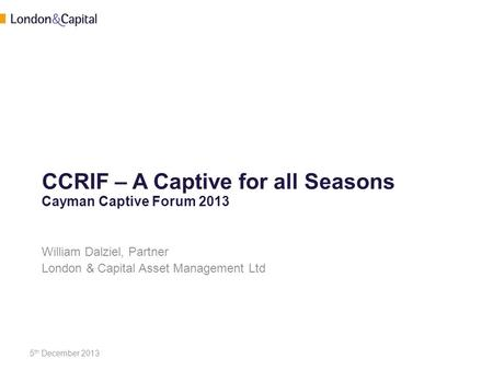 CCRIF – A Captive for all Seasons Cayman Captive Forum 2013 William Dalziel, Partner London & Capital Asset Management Ltd 5 th December 2013.