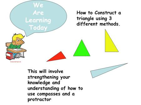 We Are Learning Today How to Construct a triangle using 3 different methods. This will involve strengthening your knowledge and understanding of how to.