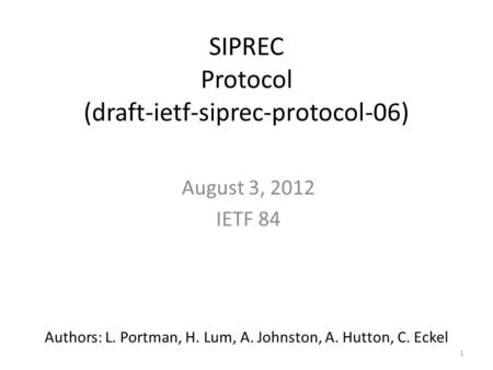 1 SIPREC Protocol (draft-ietf-siprec-protocol-06) August 3, 2012 IETF 84 Authors: L. Portman, H. Lum, A. Johnston, A. Hutton, C. Eckel.
